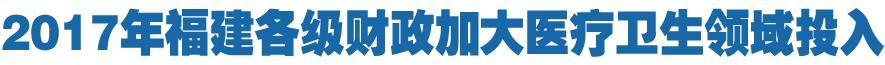 2017年福建全省各级财政加大医疗卫生领域投入