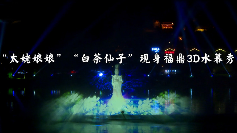 """福鼎:水幕里(li)走出""""太姥娘娘""""""""白茶仙子(zi)"""""""